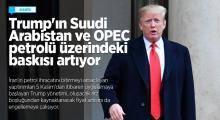 Trump'ın Suudi Arabistan ve OPEC petrolü üzerindeki baskısı artıyor
